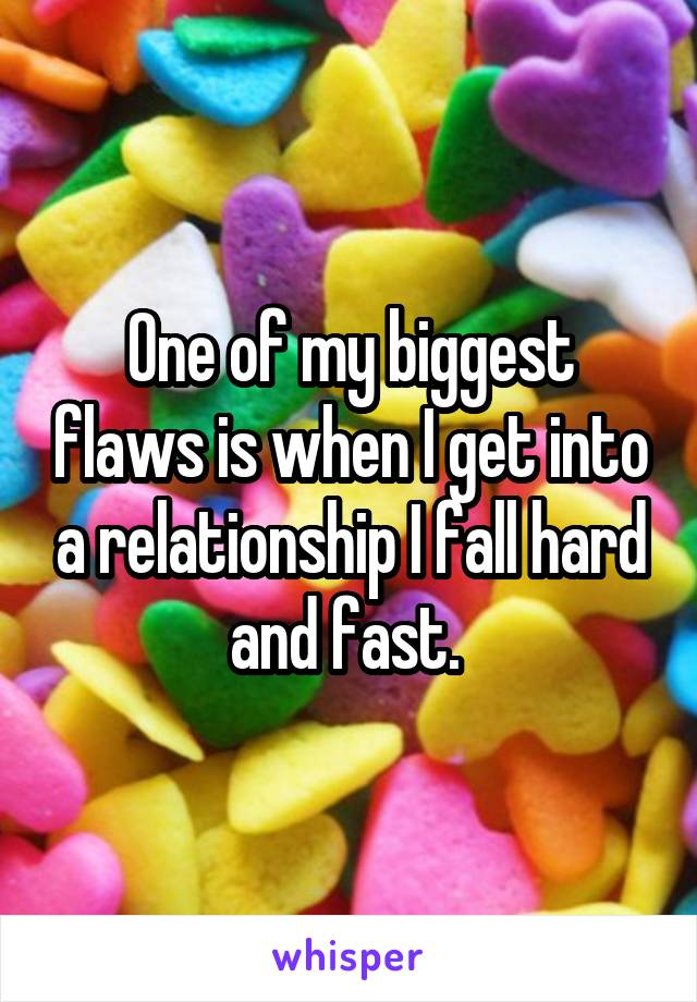 One of my biggest flaws is when I get into a relationship I fall hard and fast.