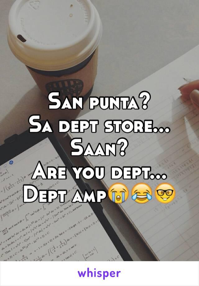 San punta?    Sa dept store... Saan? Are you dept... Dept amp😭😂🤓