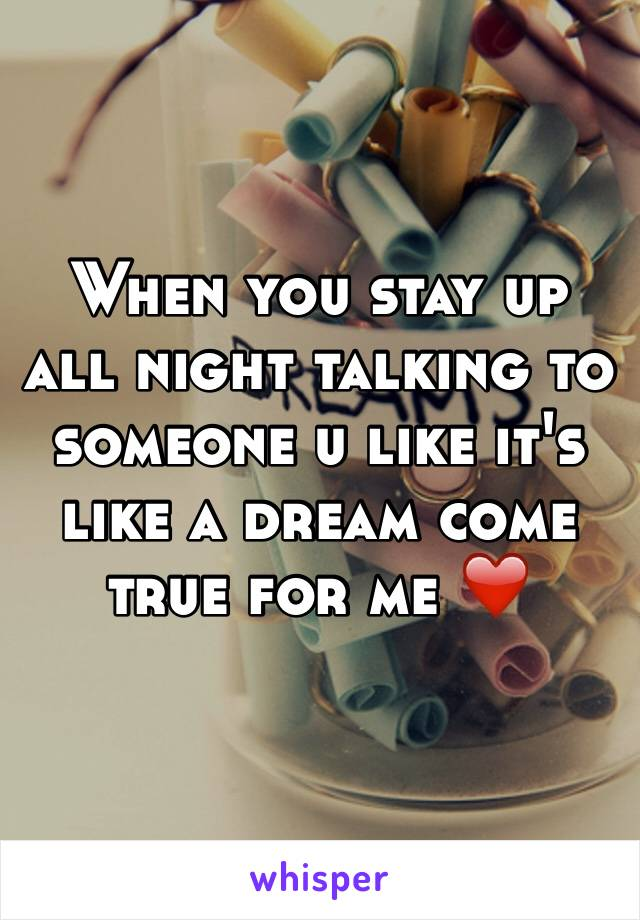 When you stay up all night talking to someone u like it's like a dream come true for me ❤️