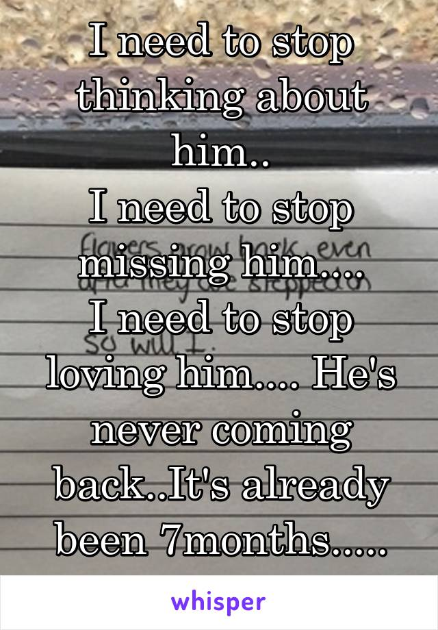 I need to stop thinking about him.. I need to stop missing him.... I need to stop loving him.... He's never coming back..It's already been 7months.....