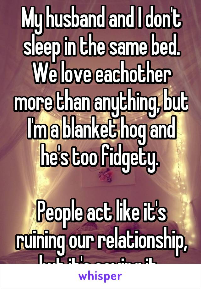 My husband and I don't sleep in the same bed. We love eachother more than anything, but I'm a blanket hog and he's too fidgety.   People act like it's ruining our relationship, but it's saving it.