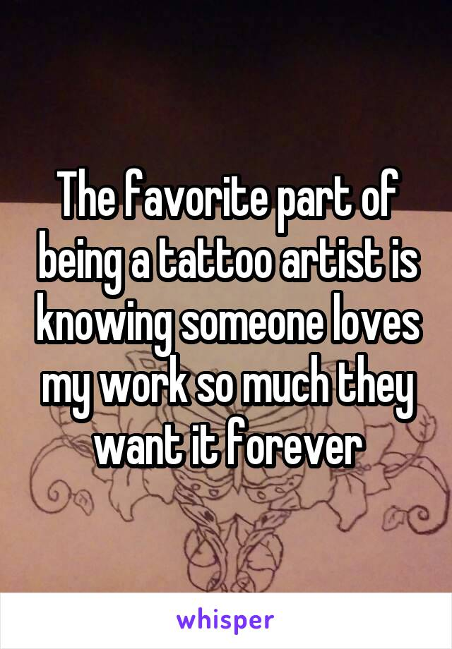 The favorite part of being a tattoo artist is knowing someone loves my work so much they want it forever