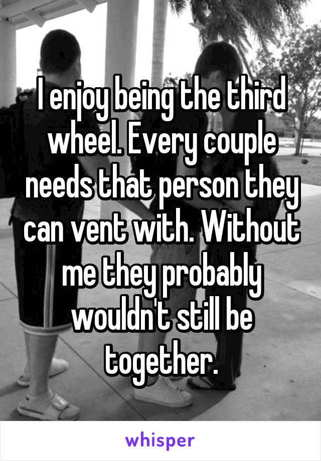 I enjoy being the third wheel. Every couple needs that person they can vent with. Without me they probably wouldn't still be together.