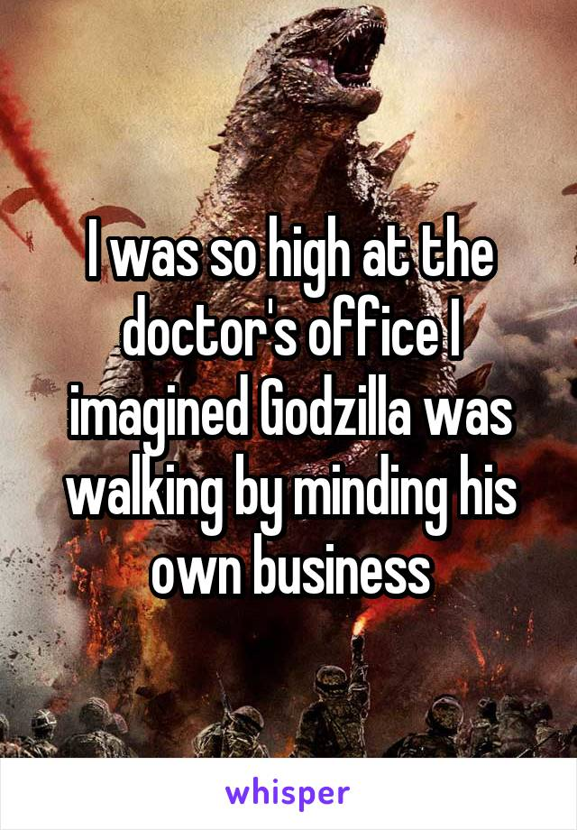 I was so high at the doctor's office I imagined Godzilla was walking by minding his own business