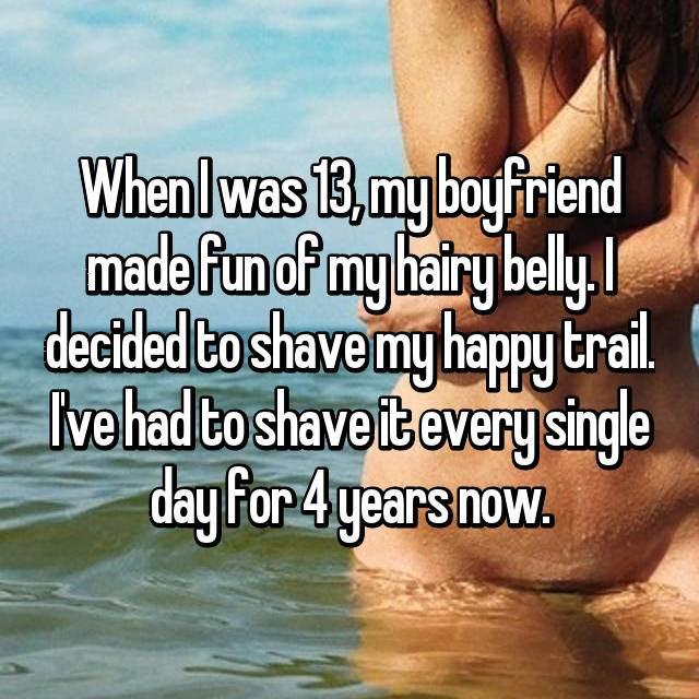 When I was 13, my boyfriend made fun of my hairy belly. I decided to shave my happy trail. I've had to shave it every single day for 4 years now.