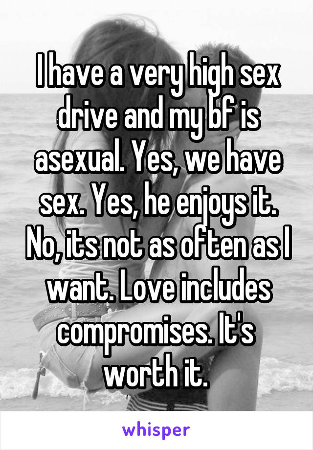 I have a very high sex drive and my bf is asexual. Yes, we have sex. Yes, he enjoys it. No, its not as often as I want. Love includes compromises. It's  worth it.