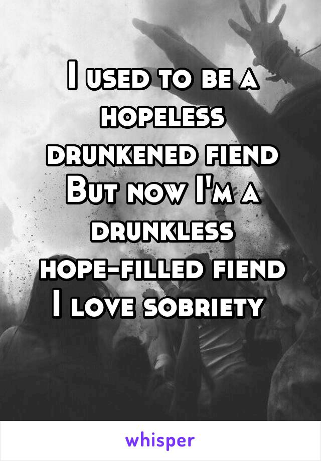 I used to be a hopeless drunkened fiend But now I'm a drunkless hope-filled fiend I love sobriety