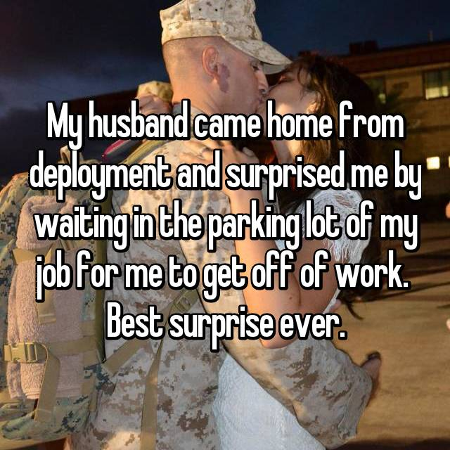 My husband came home from deployment and surprised me by waiting in the parking lot of my job for me to get off of work.  Best surprise ever.