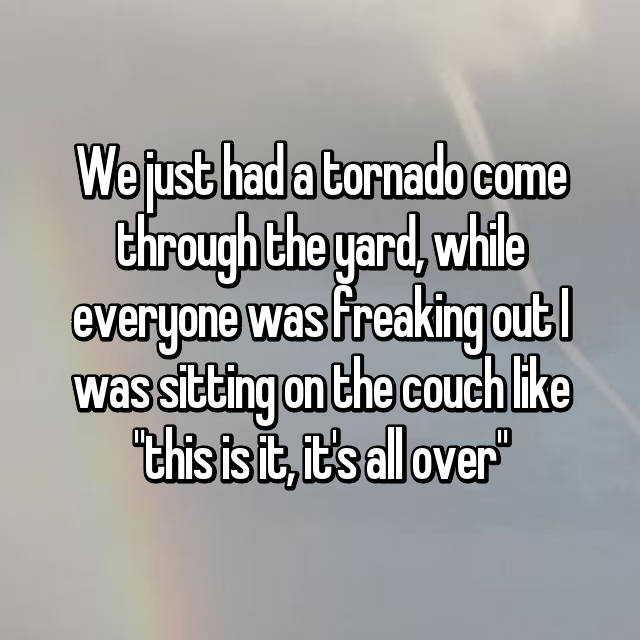 """We just had a tornado come through the yard, while everyone was freaking out I was sitting on the couch like """"😌this is it, it's all over"""""""