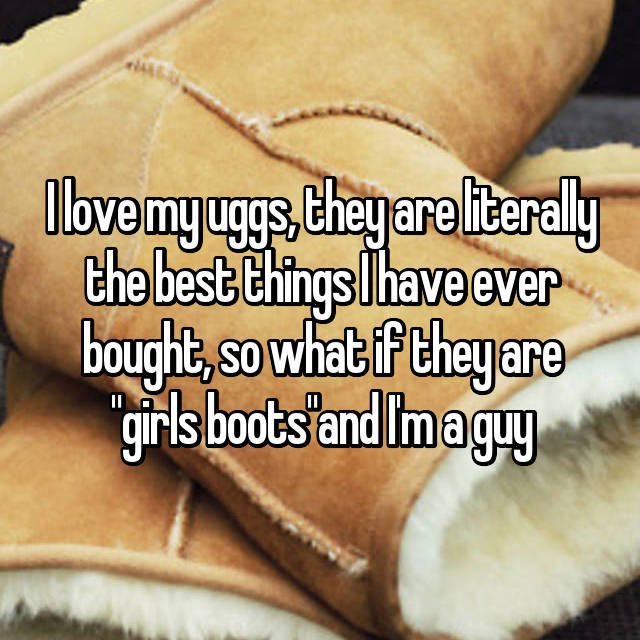 "I love my uggs, they are literally the best things I have ever bought, so what if they are ""girls boots""and I'm a guy"