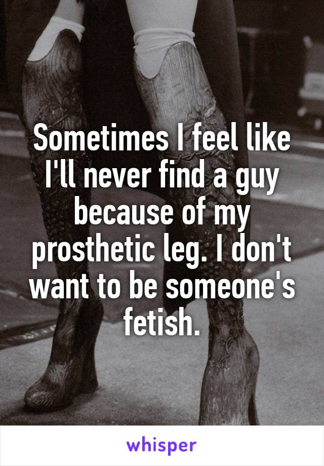 Sometimes I feel like I'll never find a guy because of my prosthetic leg. I don't want to be someone's fetish.