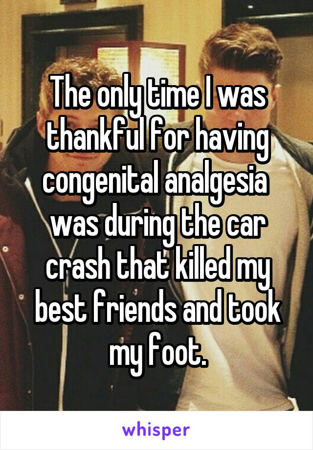 The only time I was thankful for having congenital analgesia  was during the car crash that killed my best friends and took my foot.