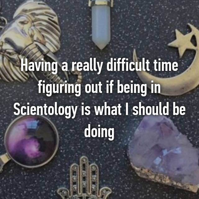 Having a really difficult time figuring out if being in Scientology is what I should be doing