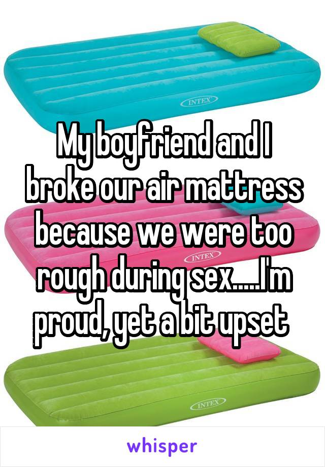 My boyfriend and I broke our air mattress because we were too rough during sex.....I'm proud, yet a bit upset