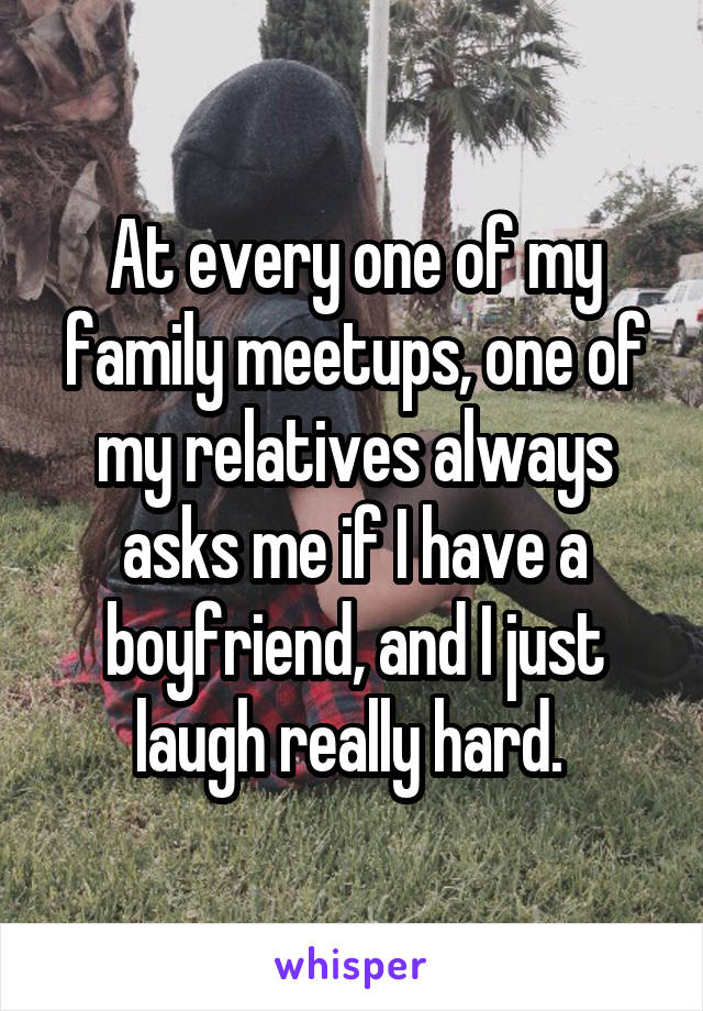 At every one of my family meetups, one of my relatives always asks me if I have a boyfriend, and I just laugh really hard.