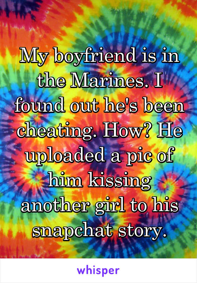 My boyfriend is in the Marines. I found out he's been cheating. How? He uploaded a pic of him kissing another girl to his snapchat story.