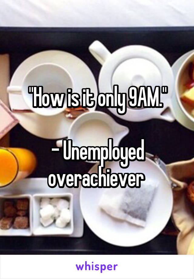 """How is it only 9AM.""  - Unemployed overachiever"