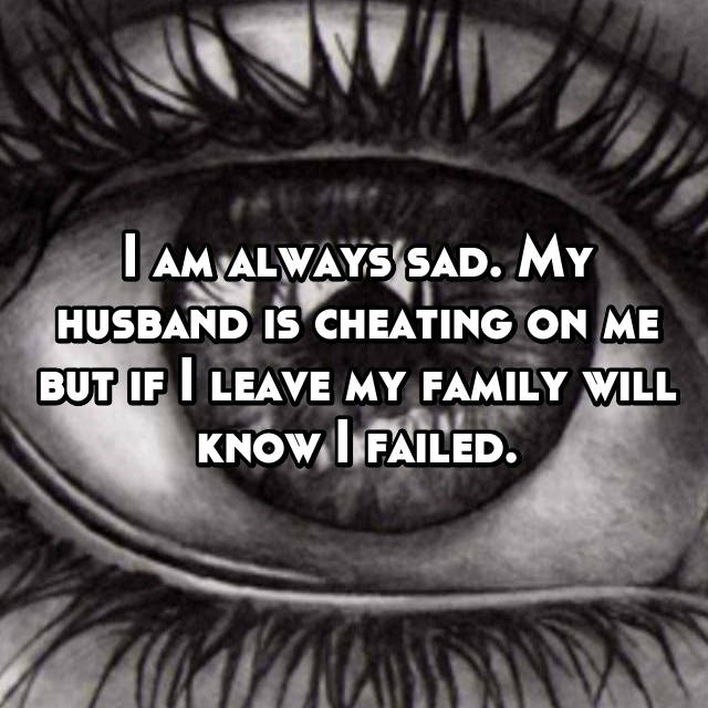I am always sad. My husband is cheating on me but if I leave my family will know I failed.