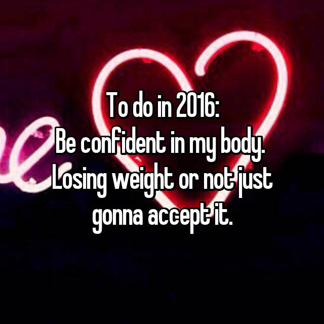 To do in 2016: Be confident in my body.  Losing weight or not just gonna accept it.