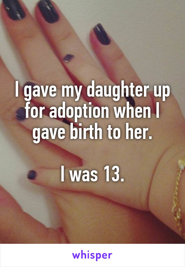 I gave my daughter up for adoption when I gave birth to her.  I was 13.
