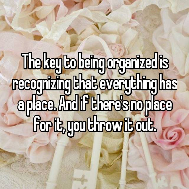 The key to being organized is recognizing that everything has a place. And if there's no place for it, you throw it out.