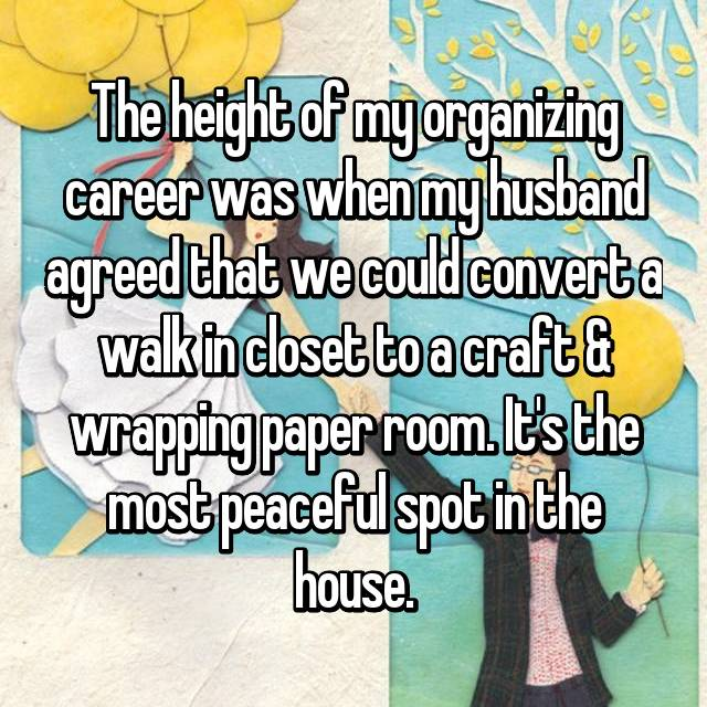 The height of my organizing career was when my husband agreed that we could convert a walk in closet to a craft & wrapping paper room. It's the most peaceful spot in the house.