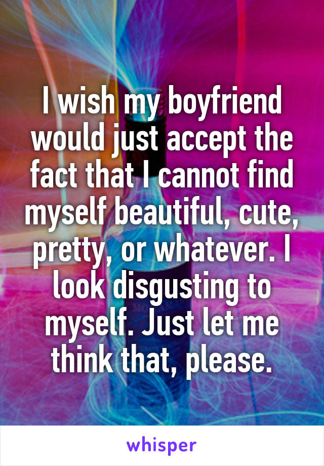 I wish my boyfriend would just accept the fact that I cannot find myself beautiful, cute, pretty, or whatever. I look disgusting to myself. Just let me think that, please.