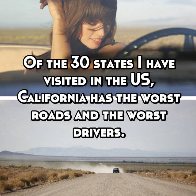 Of the 30 states I have visited in the US, California has the worst roads and the worst drivers.