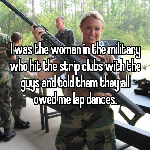 I was the woman in the military who hit the strip clubs with the guys and told them they all owed me lap dances.