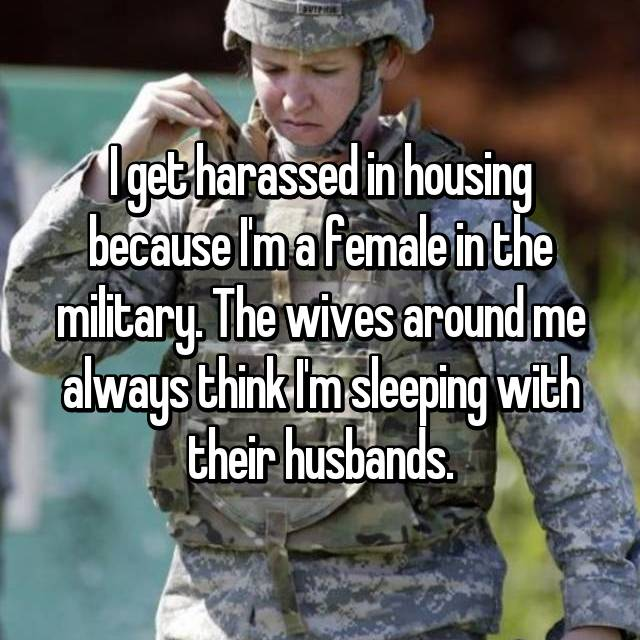 I get harassed in housing because I'm a female in the military. The wives around me always think I'm sleeping with their husbands.
