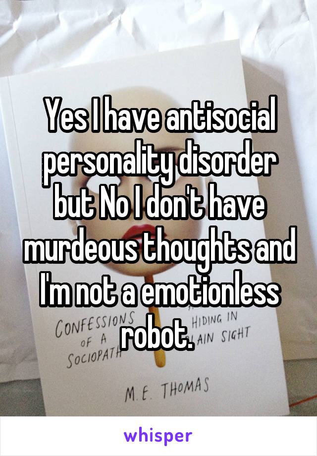 Yes I have antisocial personality disorder but No I don't have murdeous thoughts and I'm not a emotionless robot.