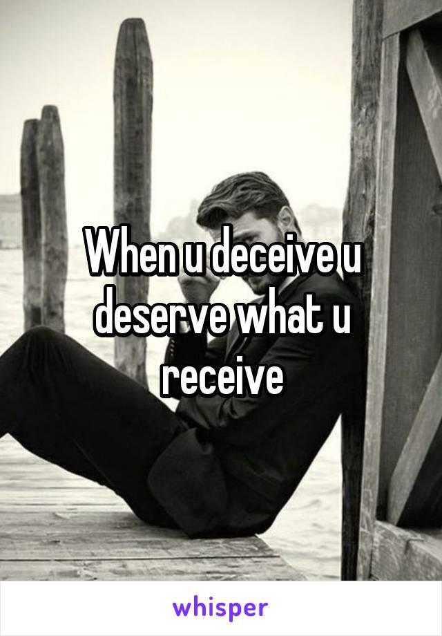 When u deceive u deserve what u receive