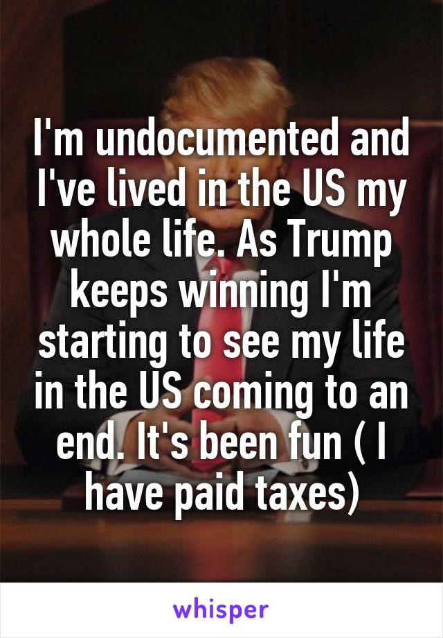 I'm undocumented and I've lived in the US my whole life. As Trump keeps winning I'm starting to see my life in the US coming to an end. It's been fun ( I have paid taxes)