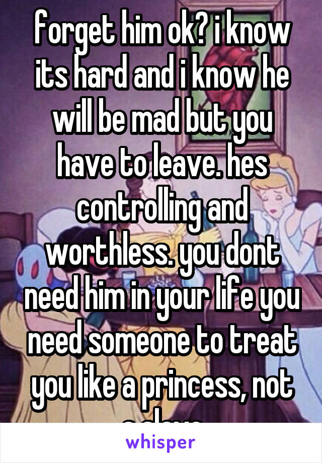 forget him ok? i know its hard and i know he will be mad but you have to leave. hes controlling and worthless. you dont need him in your life you need someone to treat you like a princess, not a slave