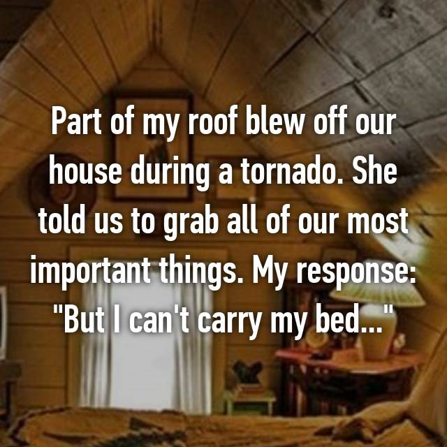 "Part of my roof blew off our house during a tornado. She told us to grab all of our most important things. My response: ""But I can't carry my bed..."""