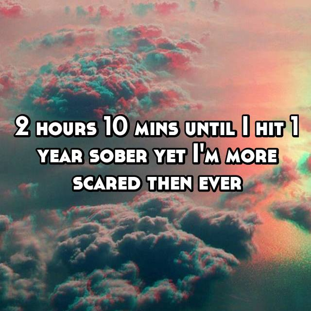 2 hours 10 mins until I hit 1 year sober yet I'm more scared then ever
