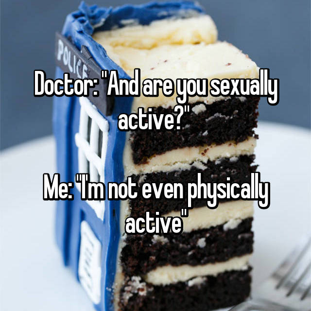 "Doctor: ""And are you sexually active?""   Me: ""I'm not even physically active"""