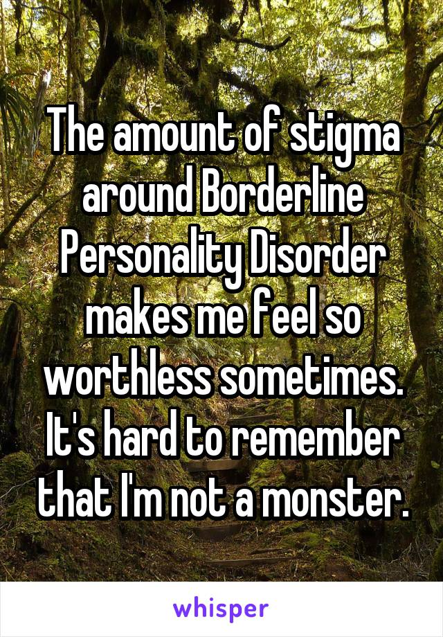 The amount of stigma around Borderline Personality Disorder makes me feel so worthless sometimes. It's hard to remember that I'm not a monster.