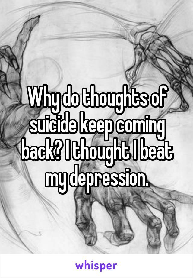 Why do thoughts of suicide keep coming back? I thought I beat my depression.