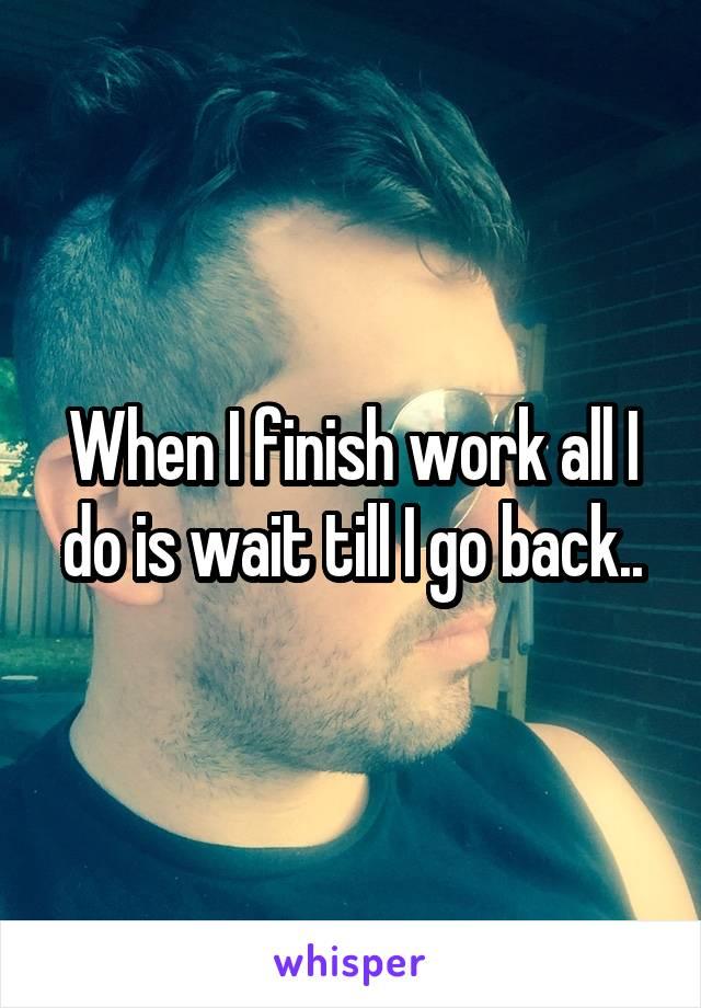 When I finish work all I do is wait till I go back..