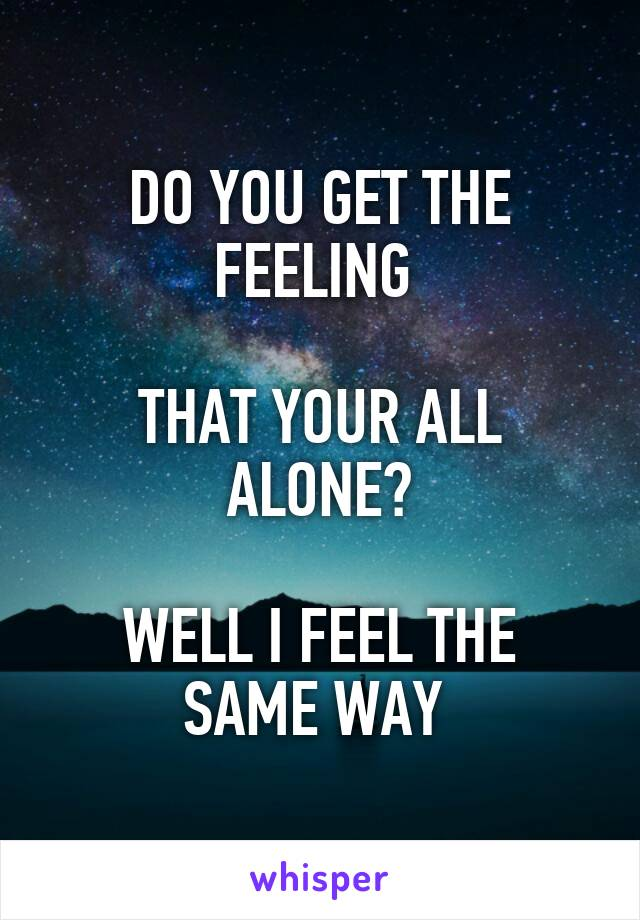 DO YOU GET THE FEELING   THAT YOUR ALL ALONE?  WELL I FEEL THE SAME WAY