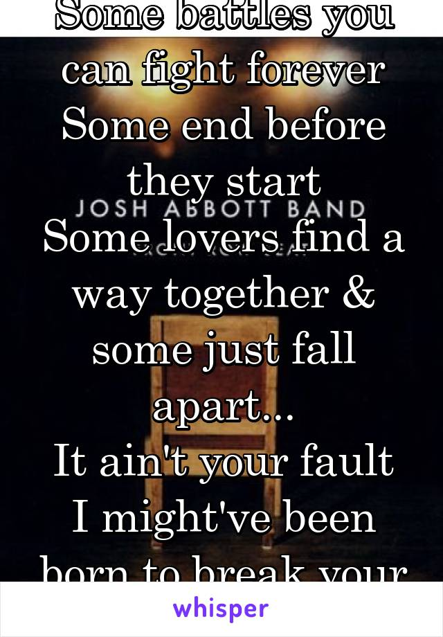Some battles you can fight forever Some end before they start Some lovers find a way together & some just fall apart... It ain't your fault I might've been born to break your heart