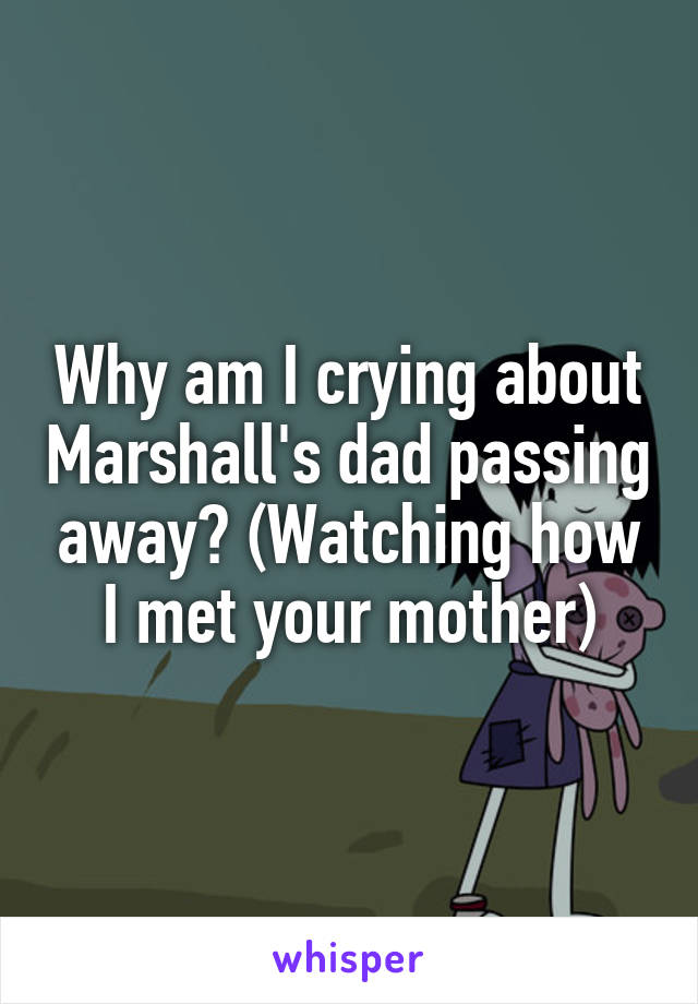 Why am I crying about Marshall's dad passing away? (Watching how I met your mother)