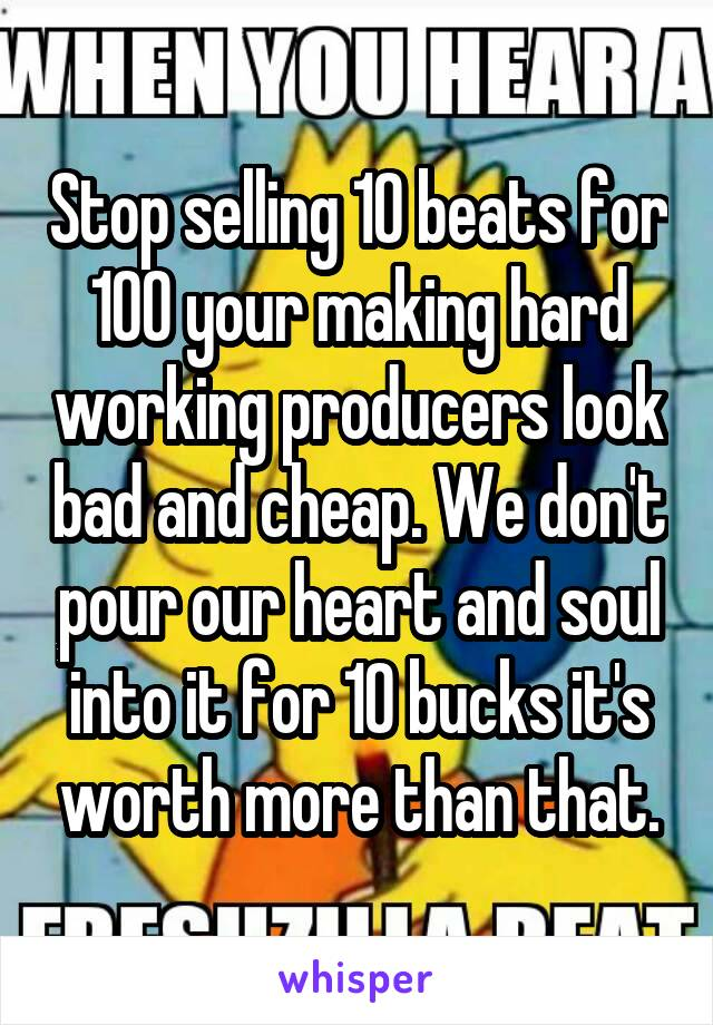 Stop selling 10 beats for 100 your making hard working producers look bad and cheap. We don't pour our heart and soul into it for 10 bucks it's worth more than that.