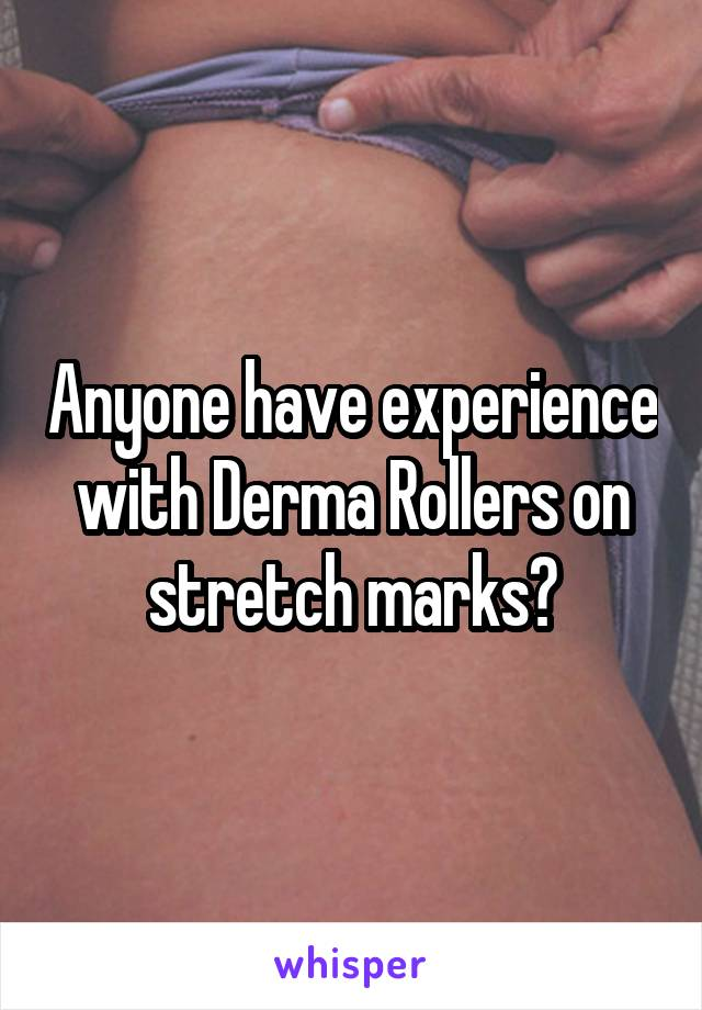 Anyone have experience with Derma Rollers on stretch marks?
