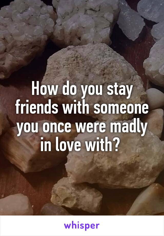How do you stay friends with someone you once were madly in love with?