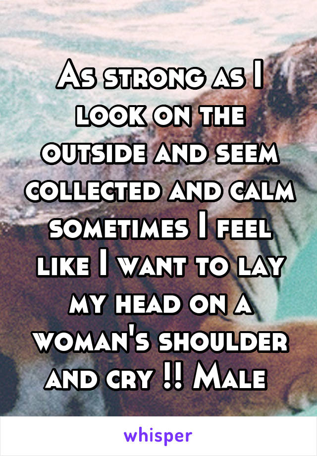 As strong as I look on the outside and seem collected and calm sometimes I feel like I want to lay my head on a woman's shoulder and cry !! Male