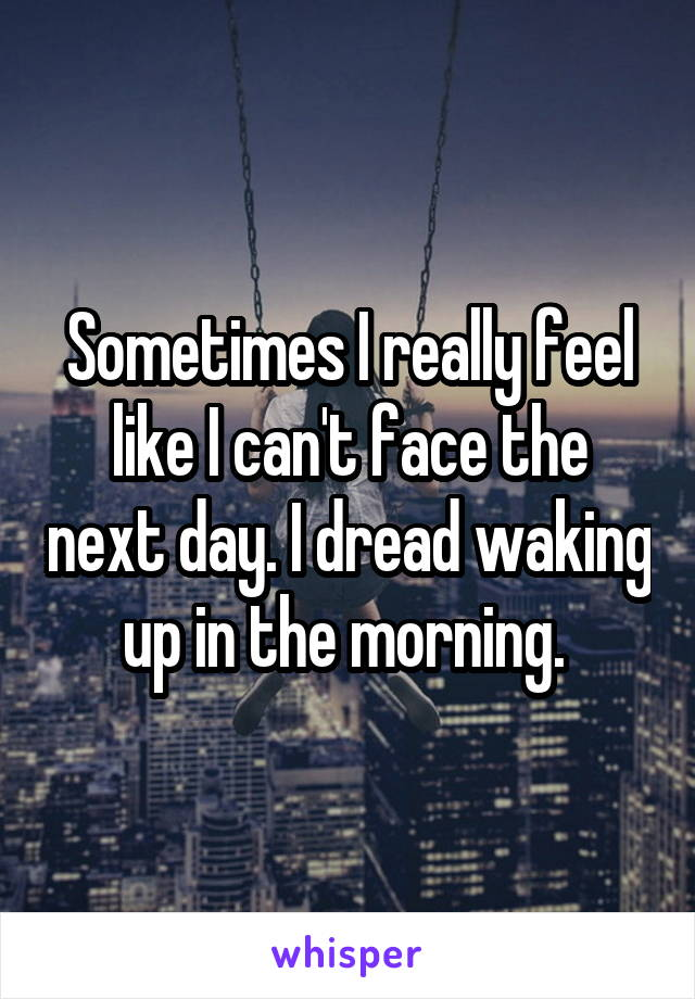 Sometimes I really feel like I can't face the next day. I dread waking up in the morning.