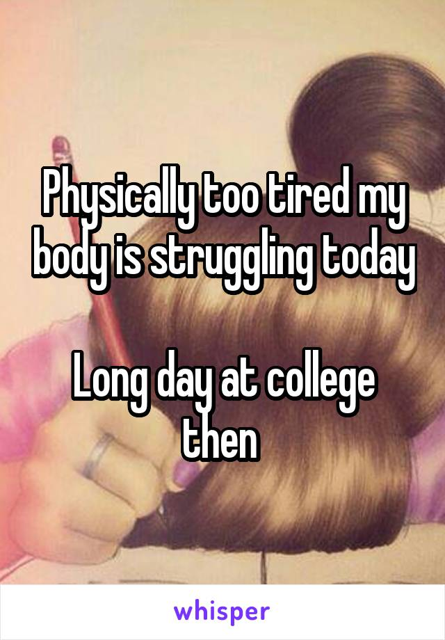 Physically too tired my body is struggling today  Long day at college then