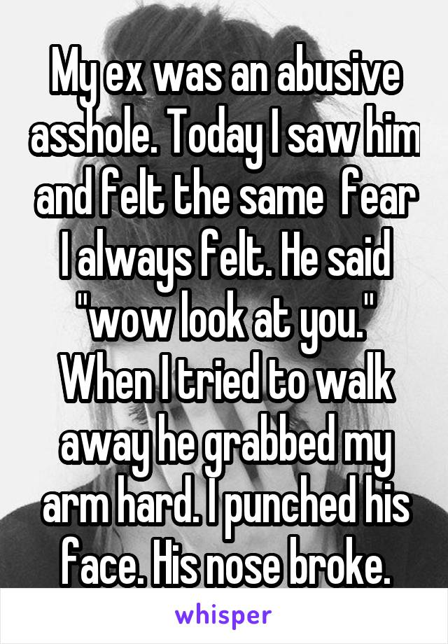 """My ex was an abusive asshole. Today I saw him and felt the same  fear I always felt. He said """"wow look at you."""" When I tried to walk away he grabbed my arm hard. I punched his face. His nose broke."""
